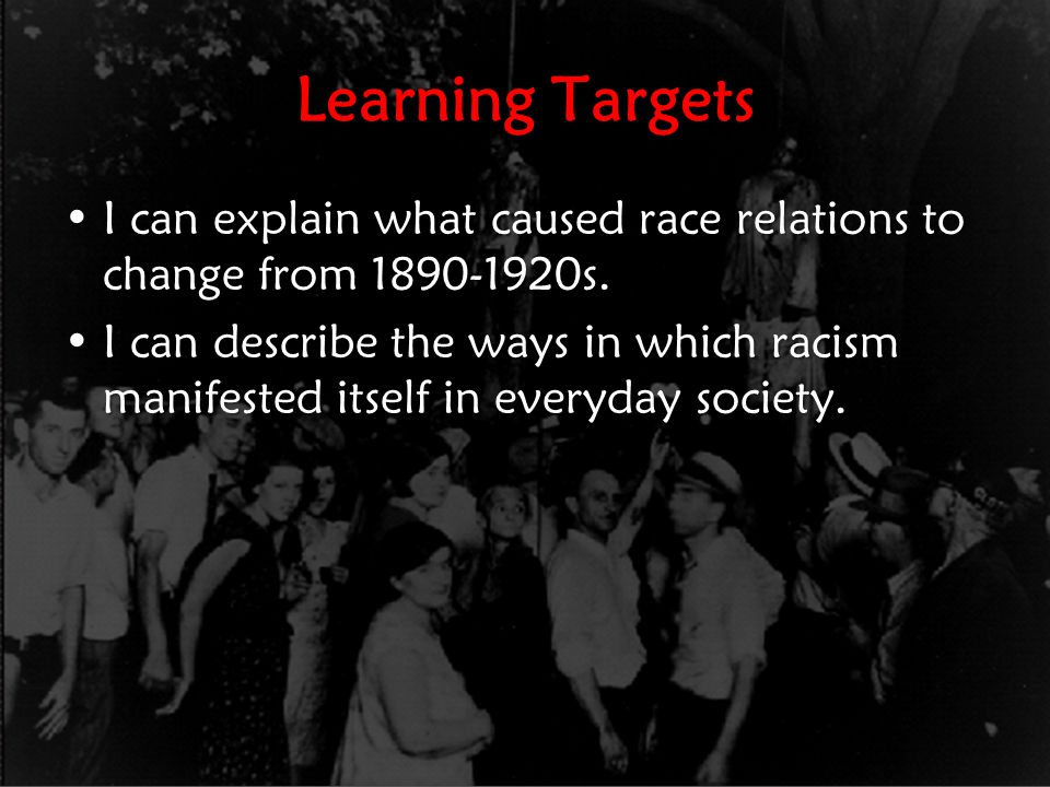 Learning Targets I can explain what caused race relations to change from 1890-1920s.