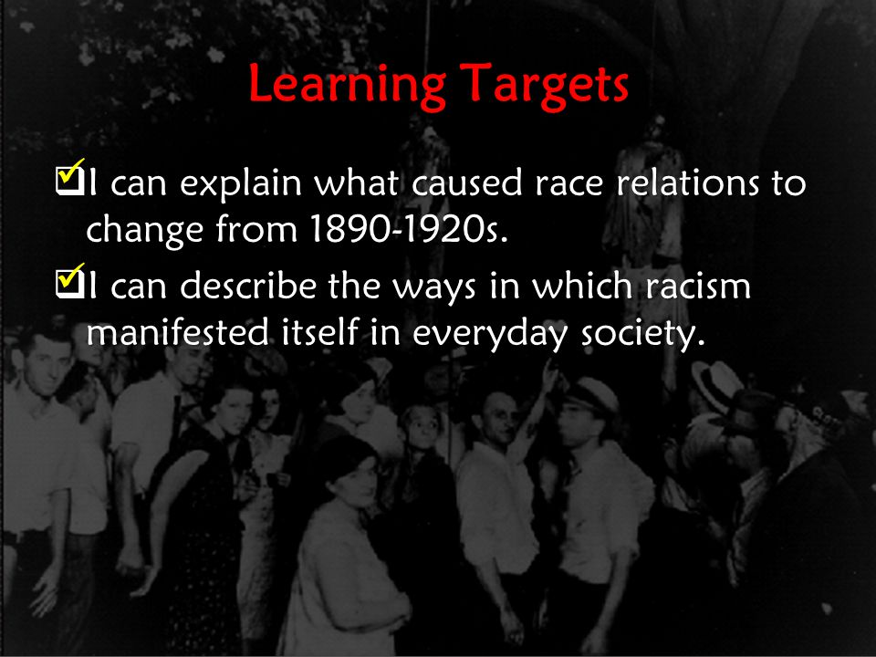 Learning Targets  I can explain what caused race relations to change from 1890-1920s.