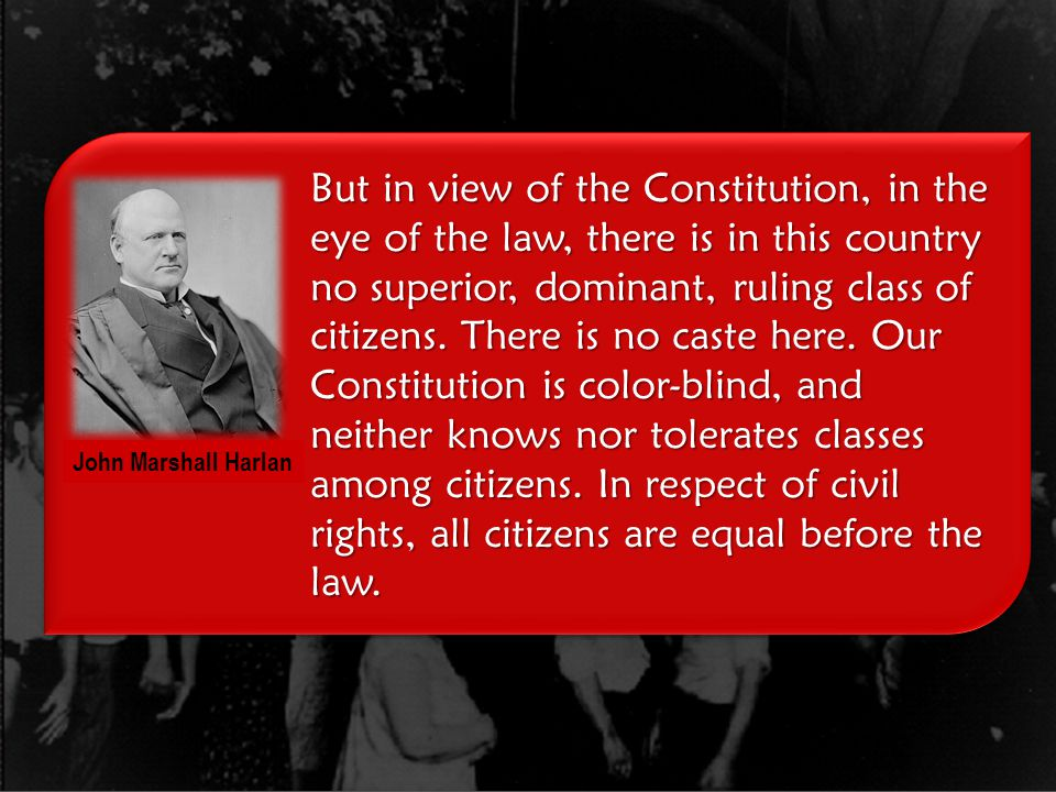 But in view of the Constitution, in the eye of the law, there is in this country no superior, dominant, ruling class of citizens. There is no caste here. Our Constitution is color-blind, and neither knows nor tolerates classes among citizens. In respect of civil rights, all citizens are equal before the law.