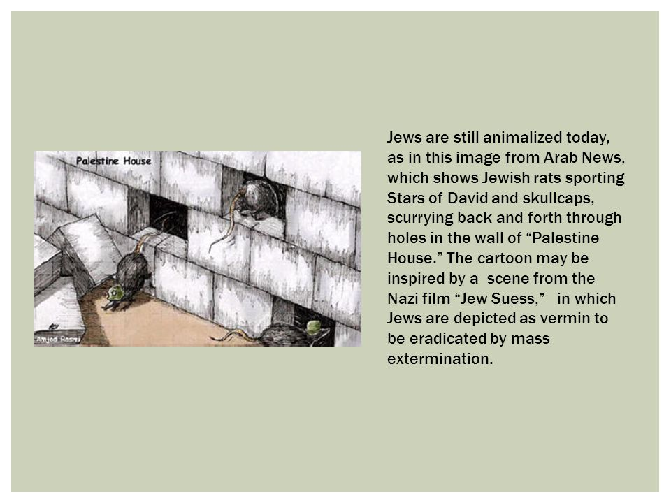 Jews are still animalized today, as in this image from Arab News, which shows Jewish rats sporting Stars of David and skullcaps, scurrying back and forth through holes in the wall of Palestine House. The cartoon may be inspired by a scene from the Nazi film Jew Suess, in which Jews are depicted as vermin to be eradicated by mass extermination.