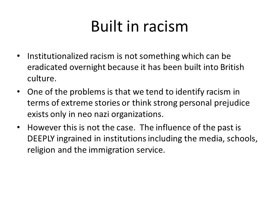 Built in racism Institutionalized racism is not something which can be eradicated overnight because it has been built into British culture.