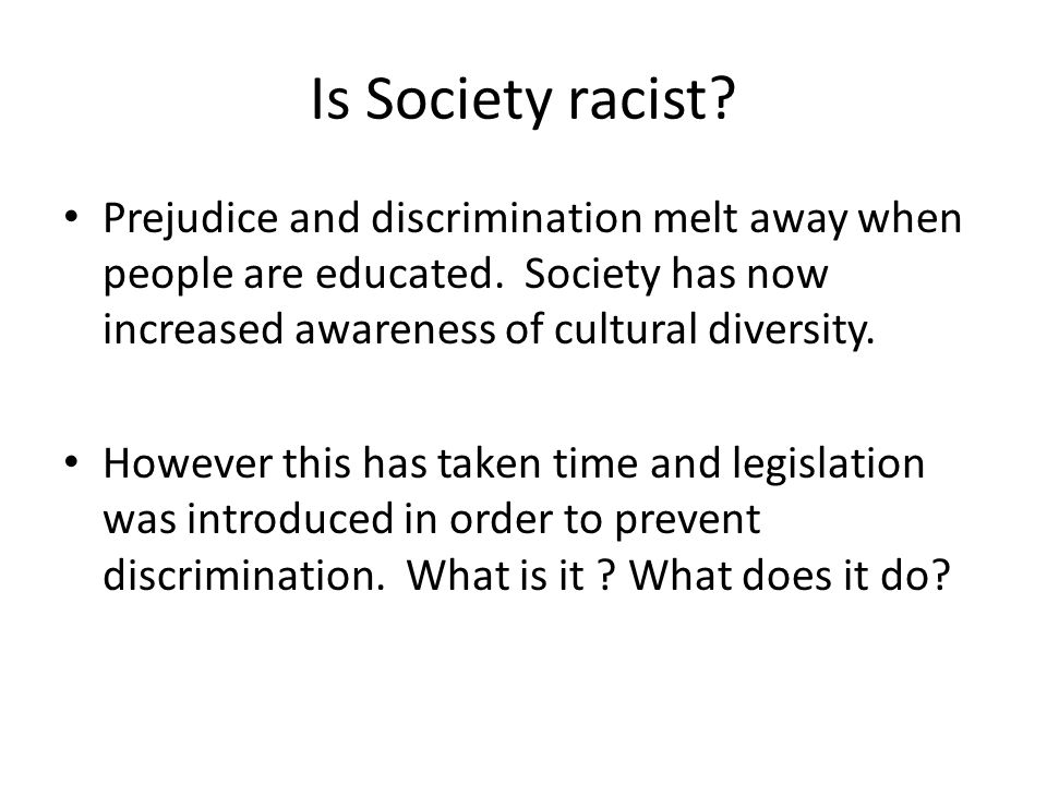 Is Society racist Prejudice and discrimination melt away when people are educated. Society has now increased awareness of cultural diversity.