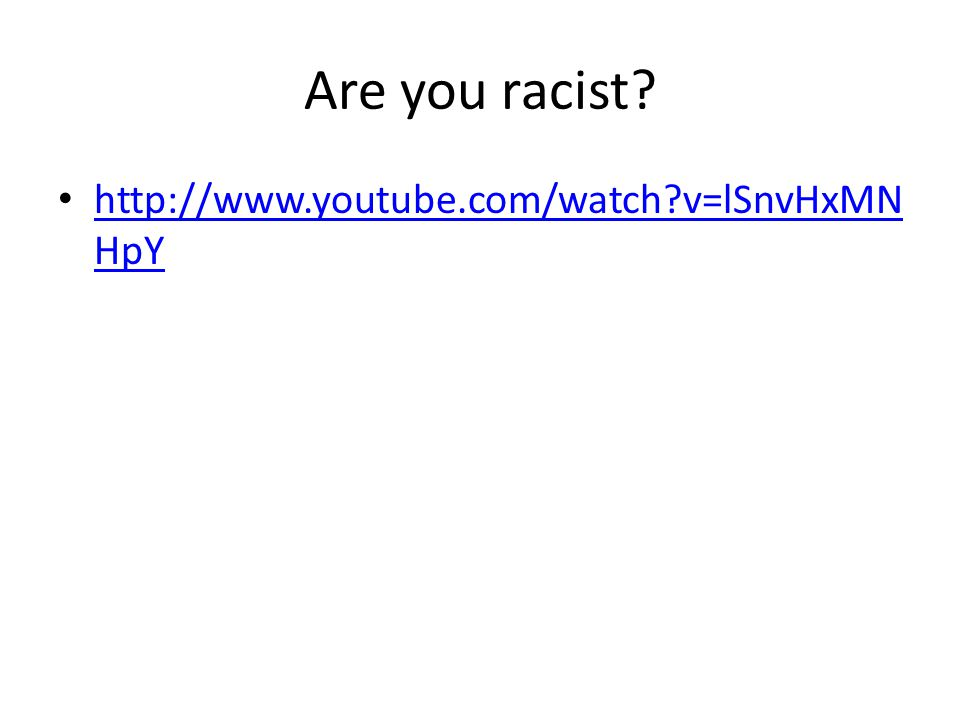 Are you racist http://www.youtube.com/watch v=lSnvHxMNHpY