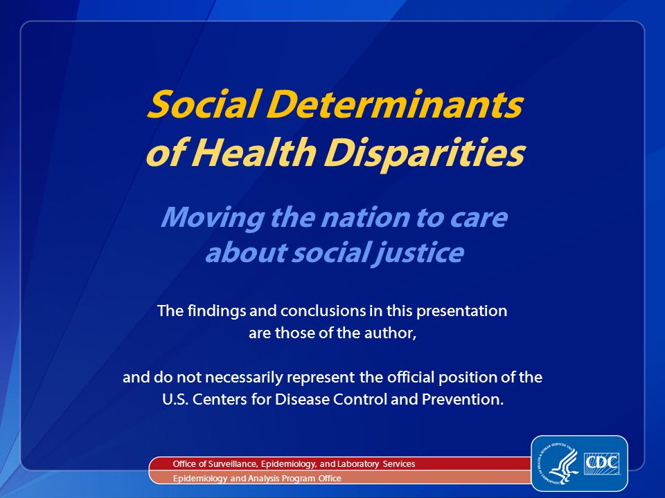 Social Determinants of Health Disparities Moving the nation to care about social justice