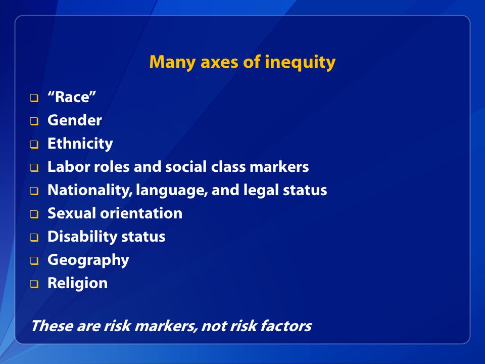 Many axes of inequity Race Gender Ethnicity