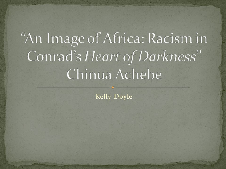 An Image of Africa: Racism in Conrad's Heart of Darkness Chinua Achebe