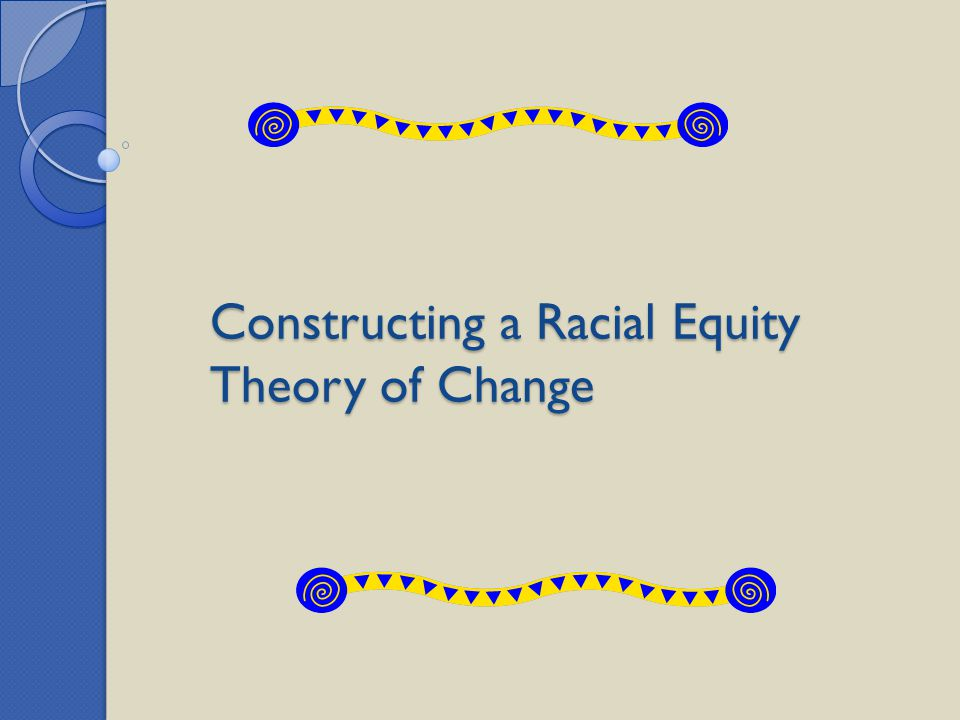 Constructing a Racial Equity Theory of Change