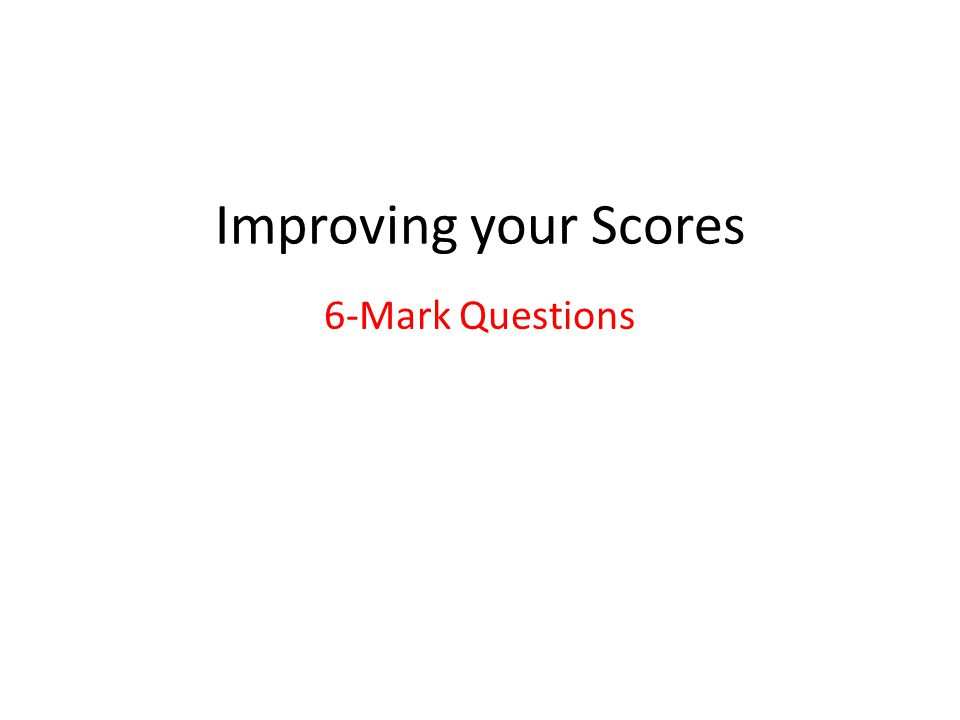 Improving your Scores 6-Mark Questions