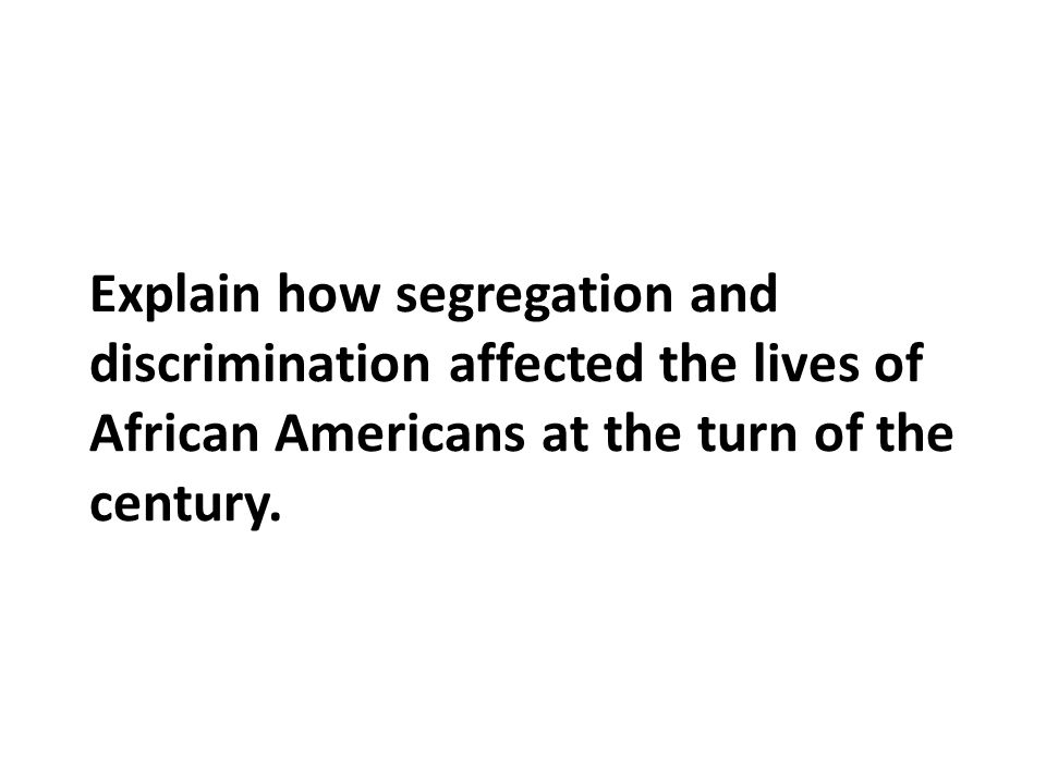 Explain how segregation and discrimination affected the lives of African Americans at the turn of the century.