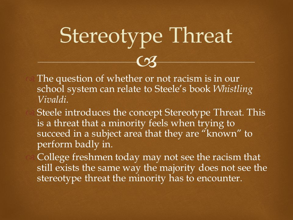 Stereotype Threat The question of whether or not racism is in our school system can relate to Steele's book Whistling Vivaldi.