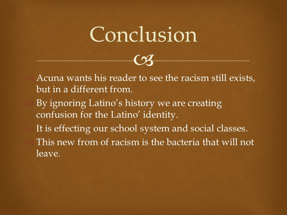 Conclusion Acuna wants his reader to see the racism still exists, but in a different from.