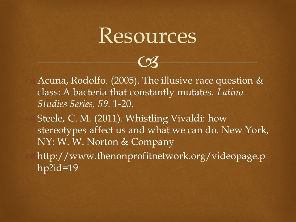 Resources Acuna, Rodolfo. (2005). The illusive race question & class: A bacteria that constantly mutates. Latino Studies Series, 59. 1-20.