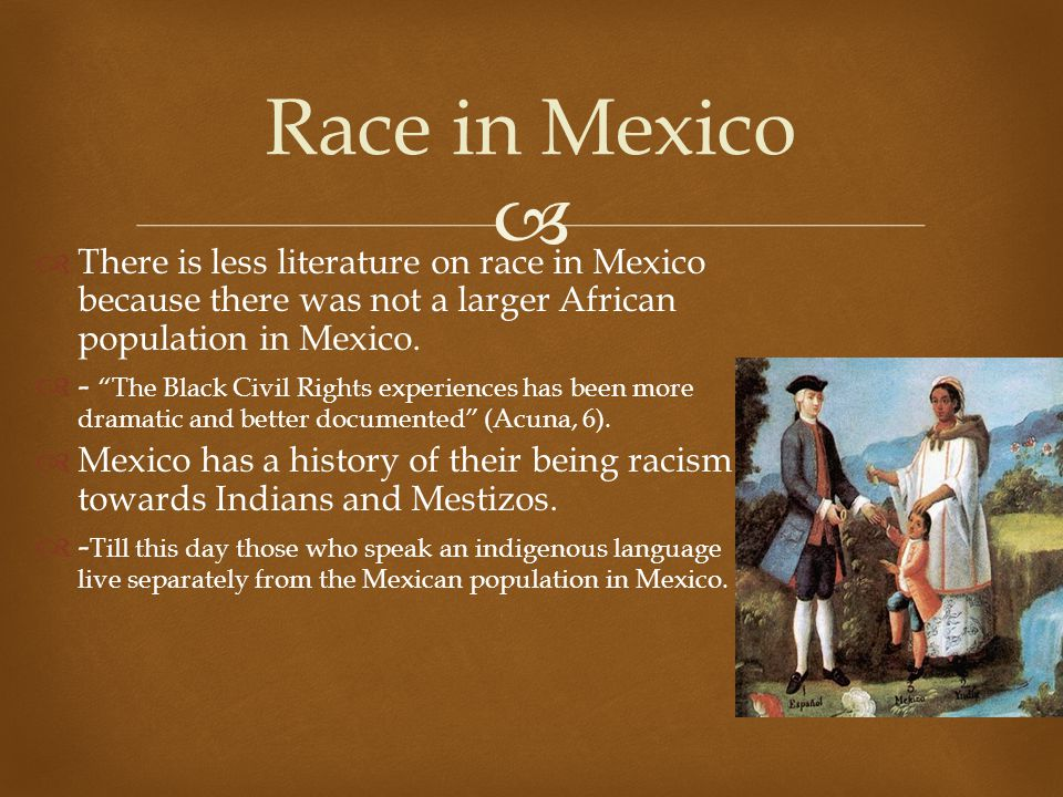 Race in Mexico There is less literature on race in Mexico because there was not a larger African population in Mexico.