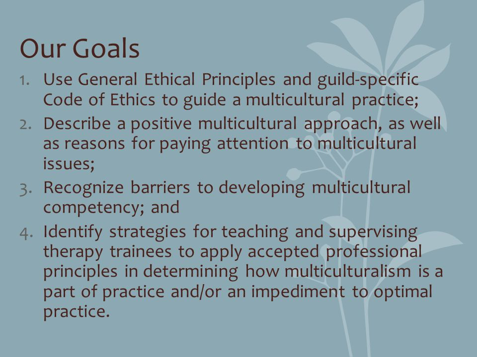 Our Goals Use General Ethical Principles and guild-specific Code of Ethics to guide a multicultural practice;