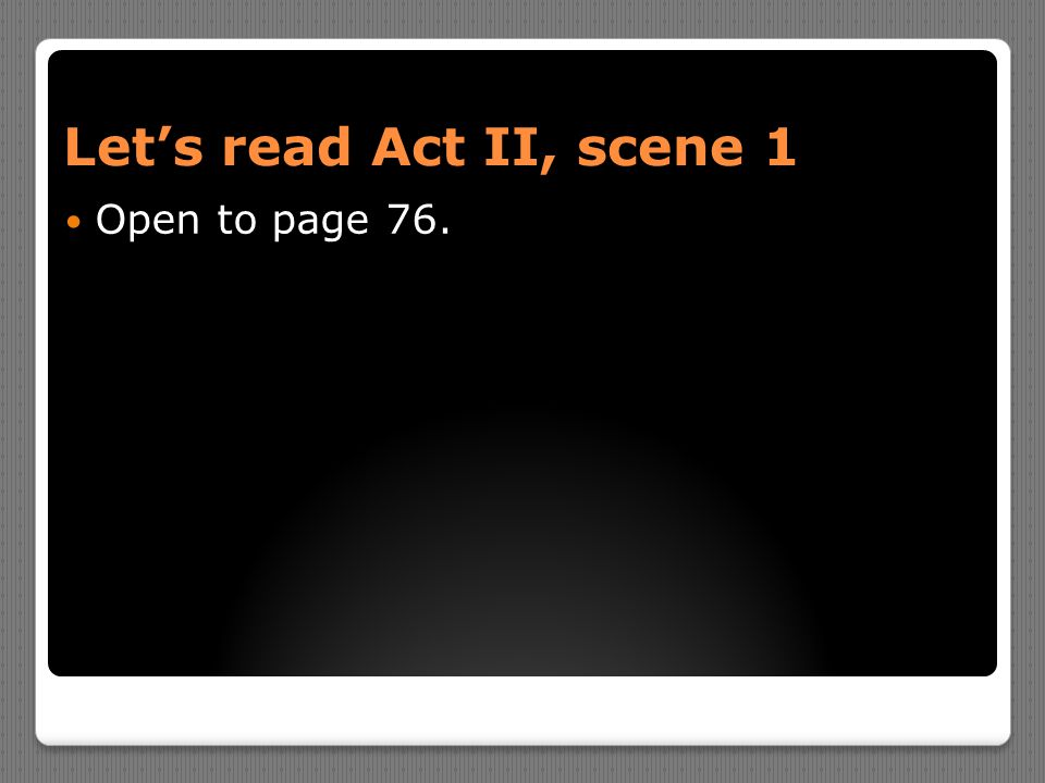 Let's read Act II, scene 1 Open to page 76.