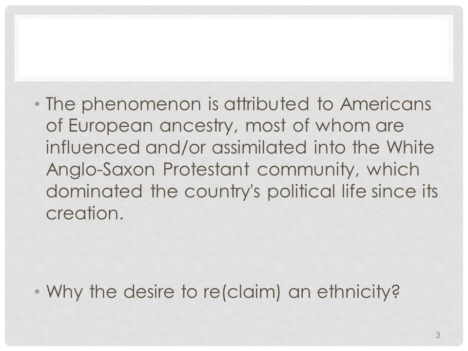 The phenomenon is attributed to Americans of European ancestry, most of whom are influenced and/or assimilated into the White Anglo-Saxon Protestant community, which dominated the country s political life since its creation.