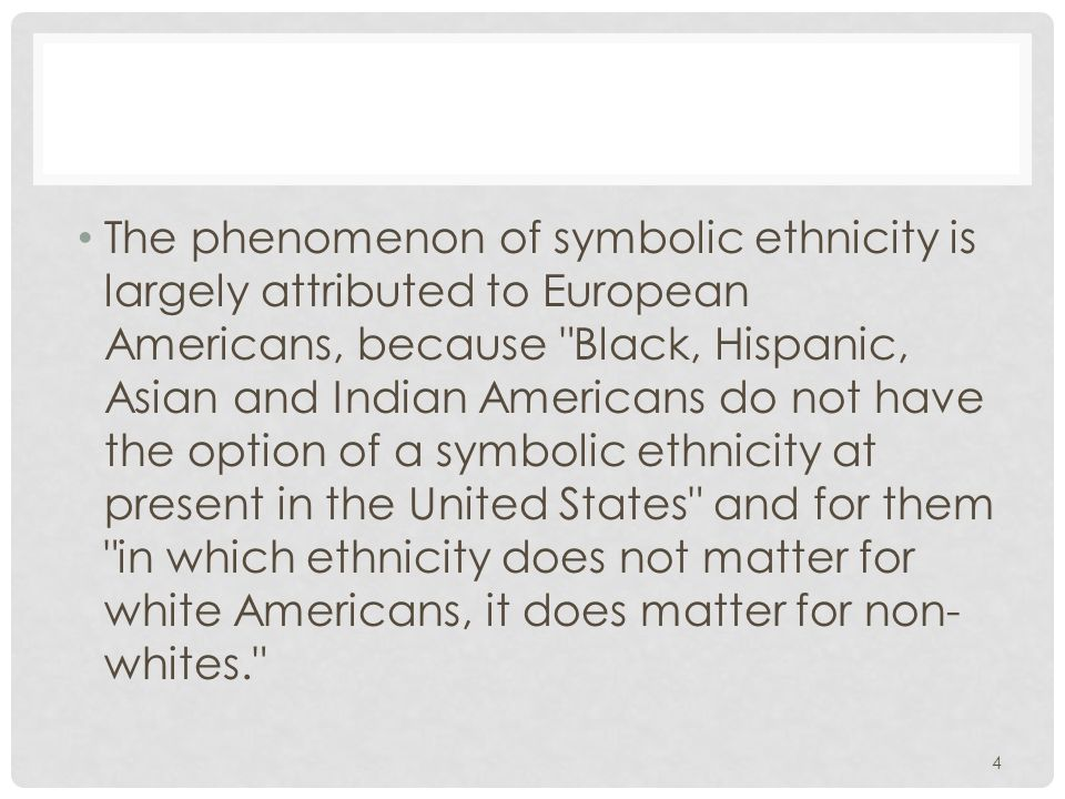 The phenomenon of symbolic ethnicity is largely attributed to European Americans, because Black, Hispanic, Asian and Indian Americans do not have the option of a symbolic ethnicity at present in the United States and for them in which ethnicity does not matter for white Americans, it does matter for non-whites.