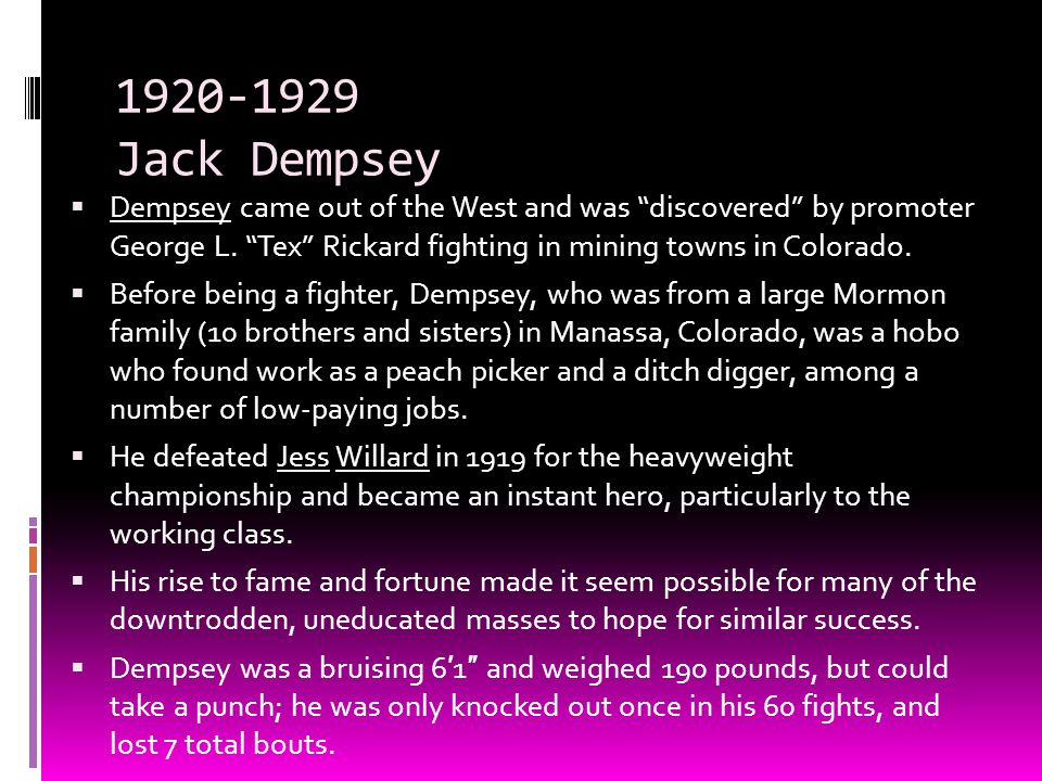1920-1929 Jack Dempsey Dempsey came out of the West and was discovered by promoter George L. Tex Rickard fighting in mining towns in Colorado.