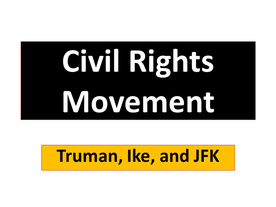 Civil Rights Movement Truman, Ike, and JFK