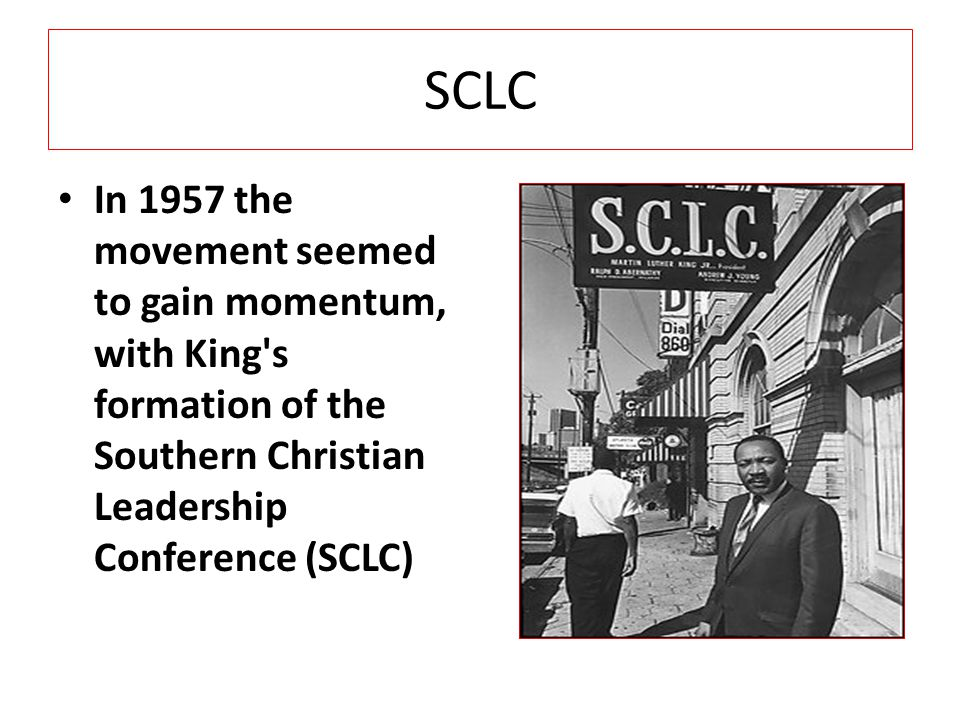 SCLC In 1957 the movement seemed to gain momentum, with King s formation of the Southern Christian Leadership Conference (SCLC)