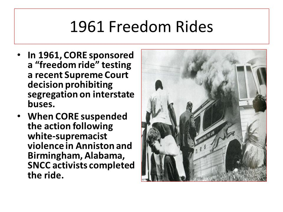 1961 Freedom Rides In 1961, CORE sponsored a freedom ride testing a recent Supreme Court decision prohibiting segregation on interstate buses.