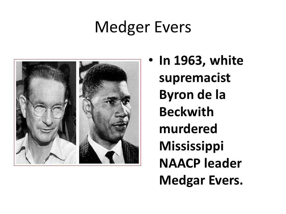 Medger Evers In 1963, white supremacist Byron de la Beckwith murdered Mississippi NAACP leader Medgar Evers.