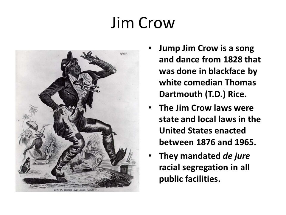 Jim Crow Jump Jim Crow is a song and dance from 1828 that was done in blackface by white comedian Thomas Dartmouth (T.D.) Rice.