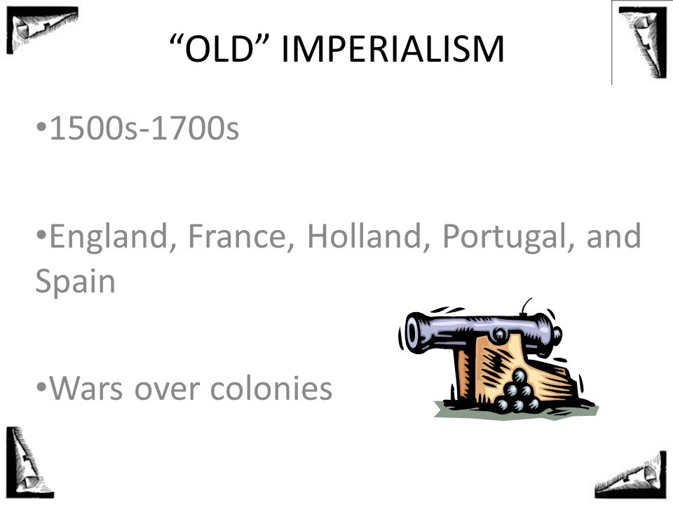 OLD IMPERIALISM 1500s-1700s. England, France, Holland, Portugal, and Spain. Wars over colonies.