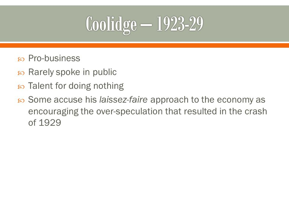 Coolidge – 1923-29 Pro-business Rarely spoke in public