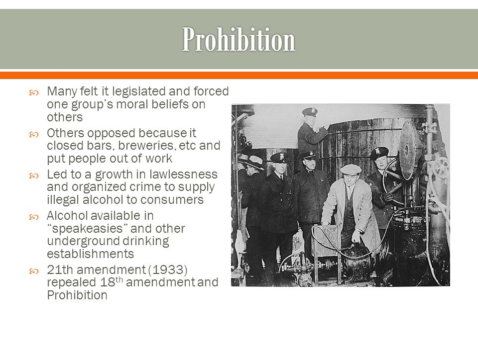 Prohibition Many felt it legislated and forced one group's moral beliefs on others.