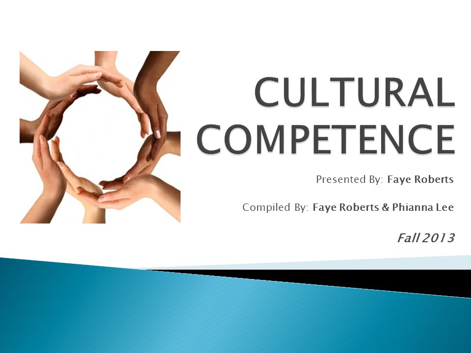 CULTURAL COMPETENCE Fall 2013 Presented By: Faye Roberts