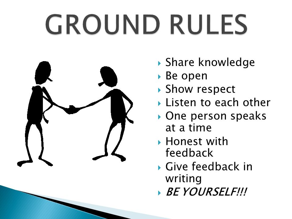 GROUND RULES Share knowledge Be open Show respect Listen to each other