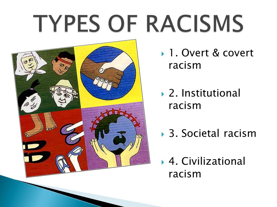 TYPES OF RACISMS 1. Overt & covert racism 2. Institutional racism