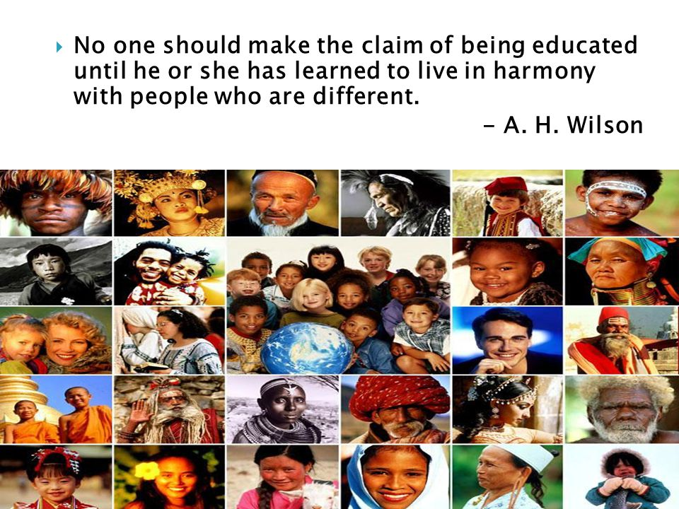 No one should make the claim of being educated until he or she has learned to live in harmony with people who are different.