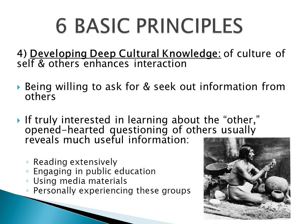 6 BASIC PRINCIPLES 4) Developing Deep Cultural Knowledge: of culture of self & others enhances interaction.