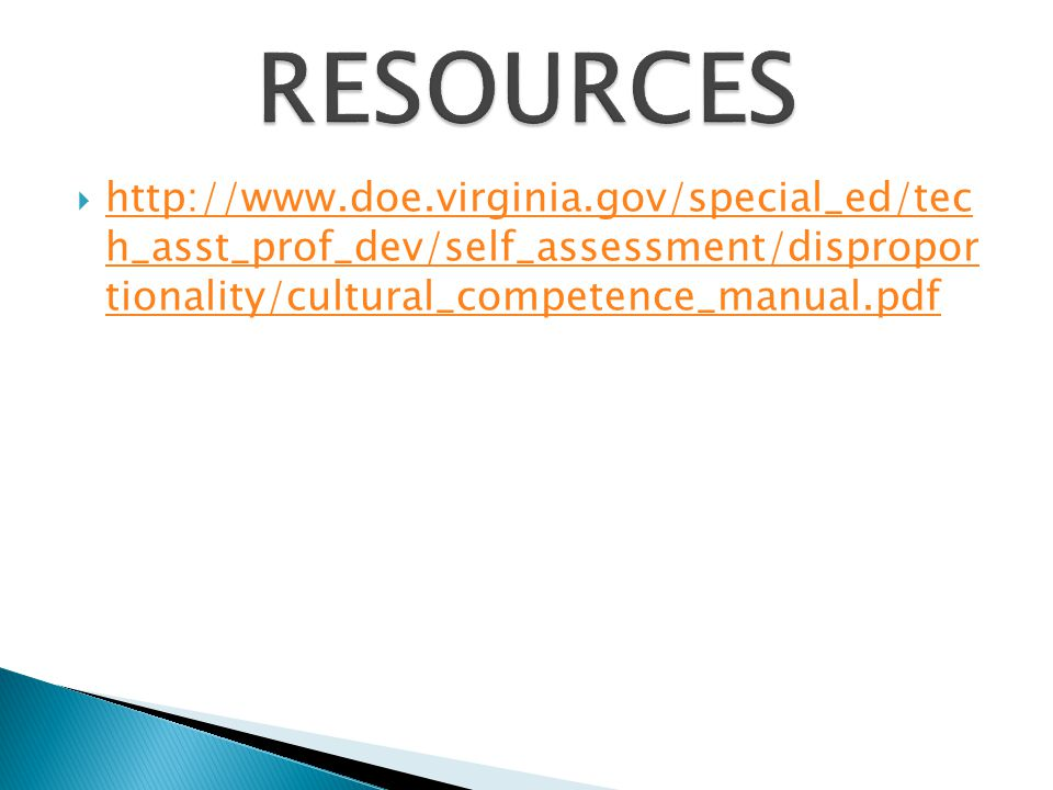 RESOURCES http://www.doe.virginia.gov/special_ed/tec h_asst_prof_dev/self_assessment/dispropor tionality/cultural_competence_manual.pdf.