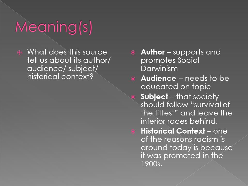Meaning(s) What does this source tell us about its author/ audience/ subject/ historical context Author – supports and promotes Social Darwinism.
