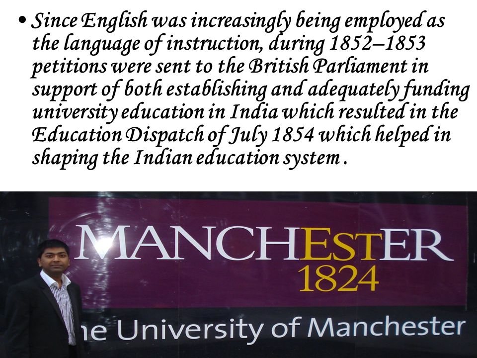 Since English was increasingly being employed as the language of instruction, during 1852–1853 petitions were sent to the British Parliament in support of both establishing and adequately funding university education in India which resulted in the Education Dispatch of July 1854 which helped in shaping the Indian education system .
