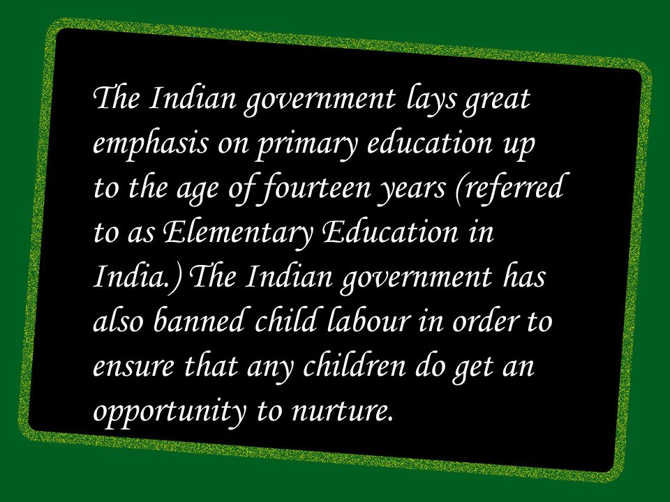 The Indian government lays great emphasis on primary education up to the age of fourteen years (referred to as Elementary Education in India.) The Indian government has also banned child labour in order to ensure that any children do get an opportunity to nurture.