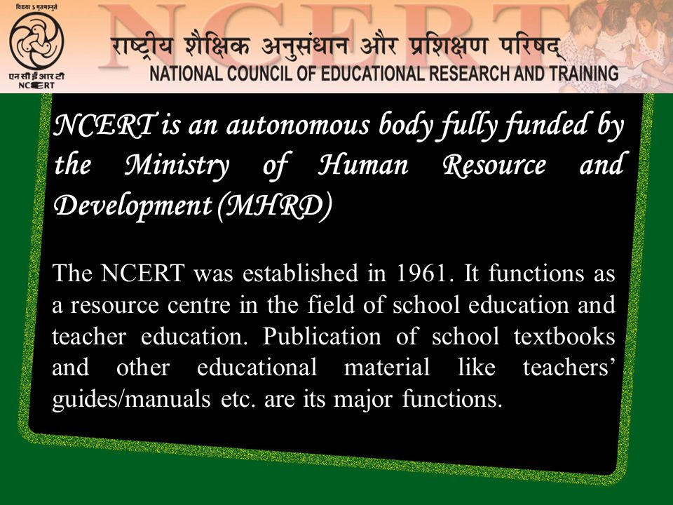 NCERT is an autonomous body fully funded by the Ministry of Human Resource and Development (MHRD)