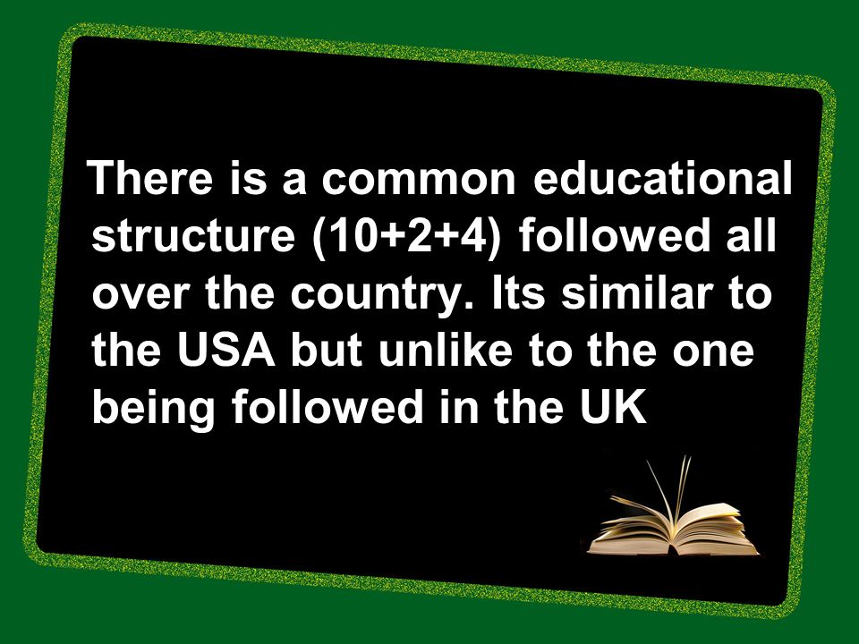 There is a common educational structure (10+2+4) followed all over the country.