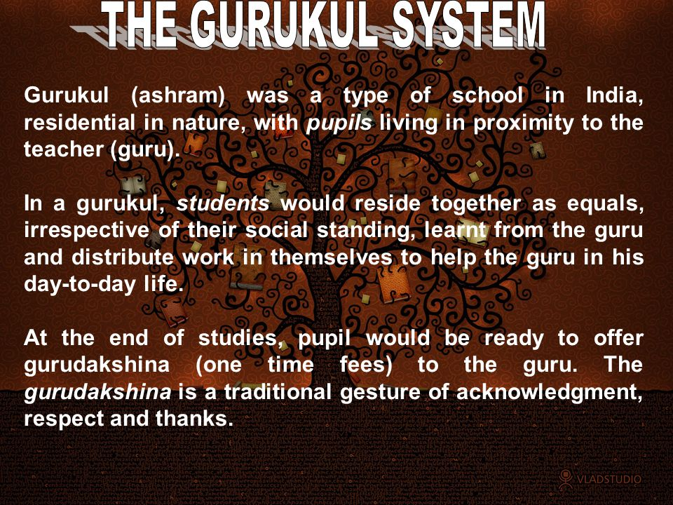 THE GURUKUL SYSTEM Gurukul (ashram) was a type of school in India, residential in nature, with pupils living in proximity to the teacher (guru).