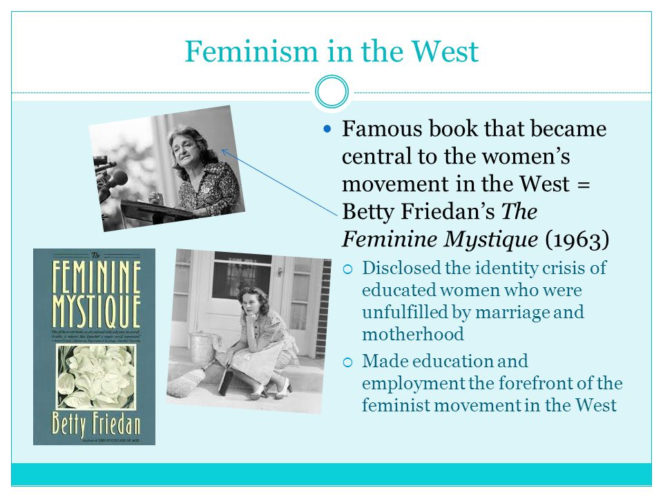 Feminism in the West Famous book that became central to the women's movement in the West = Betty Friedan's The Feminine Mystique (1963)