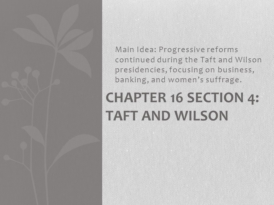 Chapter 16 Section 4: Taft and Wilson