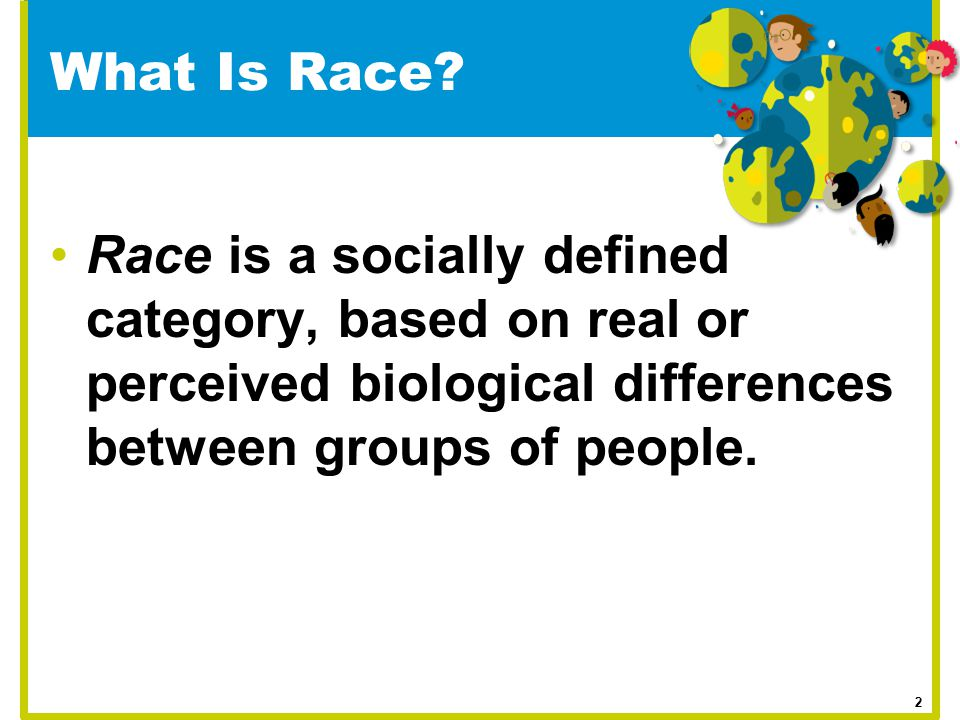 What Is Race Race is a socially defined category, based on real or perceived biological differences between groups of people.