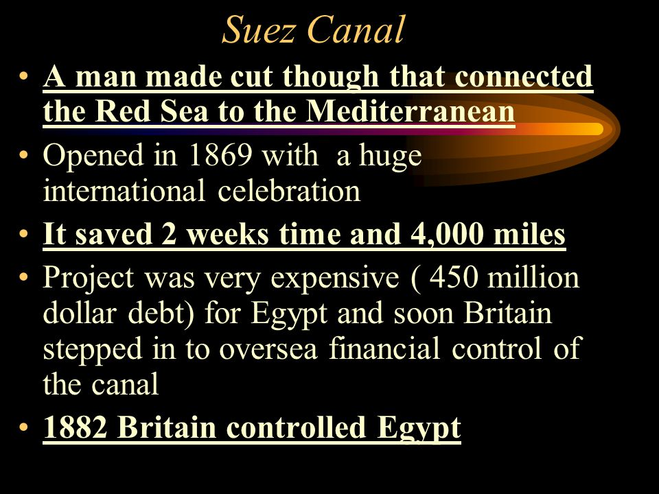 Suez Canal A man made cut though that connected the Red Sea to the Mediterranean. Opened in 1869 with a huge international celebration.