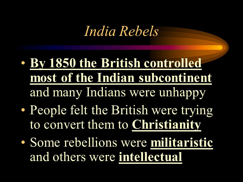 India Rebels By 1850 the British controlled most of the Indian subcontinent and many Indians were unhappy.