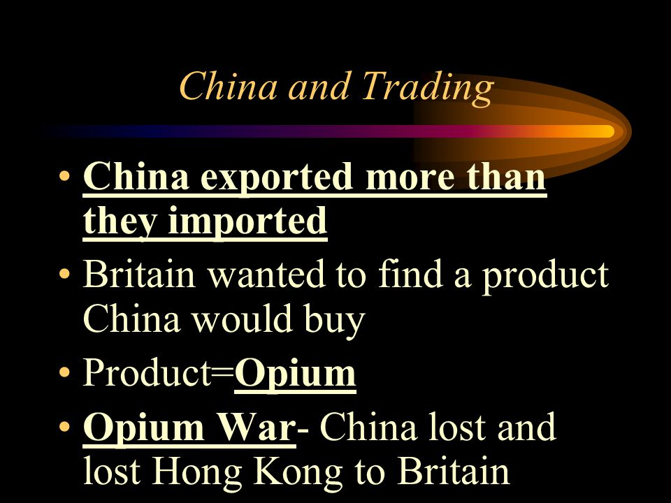 China and Trading China exported more than they imported. Britain wanted to find a product China would buy.