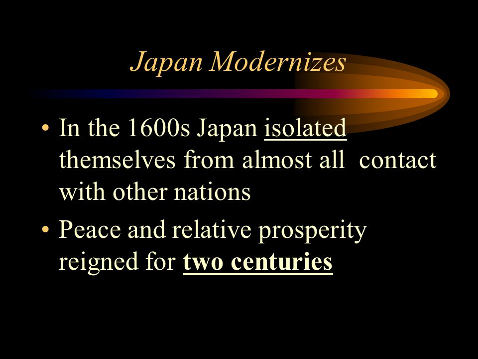 Japan Modernizes In the 1600s Japan isolated themselves from almost all contact with other nations.
