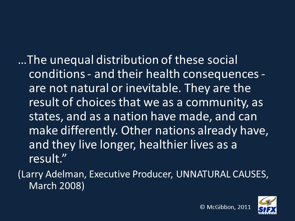 …The unequal distribution of these social conditions - and their health consequences - are not natural or inevitable. They are the result of choices that we as a community, as states, and as a nation have made, and can make differently. Other nations already have, and they live longer, healthier lives as a result.